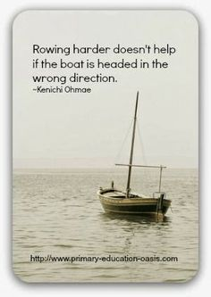 Rowing harder doesn't help if the boat is headed in the wrong direction - Kenichi Ohmae