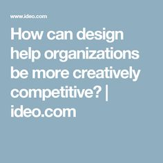 How can design help organizations be more creatively competitive? | ideo.com