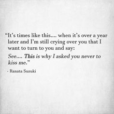 """""""It's times like this…. when it's over a year later and I'm still crying over you that I want to turn to you and say: See…. This is why I asked you never to kiss me."""" - Ranata Suzuki * word porn, poetry, love, relationship, beautiful, words, quotes, story, quote, positive, inspiring, inspirational, true love, thoughts, soulmate, meant to be, tu me manques, heart, deep love, unrequited, unimportant * pinterest.com/ranatasuzuki"""