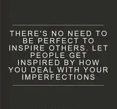 No one is perfect, and you know what?!?!? That is OK. Those imperfections were given to you for a reason, a gift, a way to relate and to see others as the same and visa versa ❤️