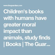 Children's books with humans have greater moral impact than animals, study finds | Books | The Guardian