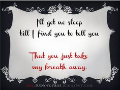 I'll get no sleep till I find you to tell you  That you just take my breath away
