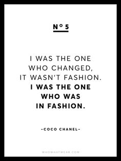 """""""I was the one who changed, it wasn't fashion. I was the one who was in fashion."""" - Coco Chanel"""