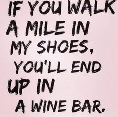 Walk a mile in my shoes.