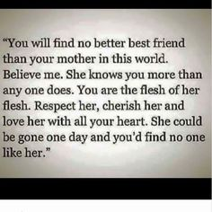 You'll find no better best friend that your mother in this world. Respect her, cherish her and love her with all your heart . you'd find no one like her. Mother Daughter Quotes, Mother Quotes, Mom Quotes, Great Quotes, Quotes To Live By, To My Daughter, Life Quotes, Inspirational Quotes, Daughters