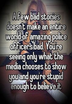 A few bad stories doesn't make an entire world of amazing police officers bad. You'er seeing only what the media chooses to show you, and you're stupid enough to believe it. I support our officers of the law. Police Wife Life, Police Officer Wife, Police Family, Police Love, Support Police, Police Humor, Nurse Humor, Police Lives Matter, Political Quotes