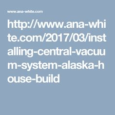 http://www.ana-white.com/2017/03/installing-central-vacuum-system-alaska-house-build