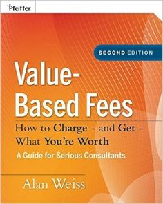 Value-Based Fees: How to Charge? And Get? What You're Worth (Ultimate Consultant (Pfeiffer)): Amazon.co.uk: Alan Weiss: 9780470275849: Books