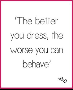 """The better you dress the worse you can behave."" - Fred Castleberry"