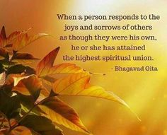 """When a person responds to the joys and sorrows of others as though they were his own, he or she has attained the highest spiritual union. Hindu Quotes, Gita Quotes, Krishna Quotes, Spiritual Quotes, Ikeda Quotes, Motivational Quotes, Inspirational Quotes, Bhagavad Gita, All That Matters"