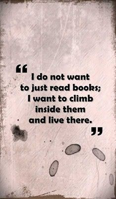 """I do not want to just read books; I want to climb inside them and live there."" - I agree with whoever said this and would LOVE to give this person credit!!"