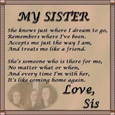 I love my baby sister & I don't know where I would be without her. We may fight every now and then, but she is my best friend. I can always count on her to be there for me when every thing else seems to fail me. Love you<3