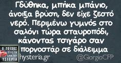 Γδύθηκα, μπήκα μπάνιο, άνοιξα βρύση, δεν είχε ζεστό νερό. Περιμένω γυμνός στο σαλόνι τώρα σταυροπόδι, κάνοντας τσιγάρο σαν πορνοστάρ σε διάλειμμα - Ο τοίχος είχε τη δική του υστερία – @GiorgioCFP Κι άλλο κι άλλο: Σωστές προθέσεις…... #giorgiocfp Greek Memes, Funny Greek Quotes, Funny Picture Quotes, Sarcastic Quotes, Funny Quotes, Life Quotes, Motivational Quotes, Inspirational Quotes, Funny Statuses