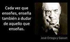 ... Cada vez que enseñes, enseña también a dudar de aquello que enseñas. José Ortega y Gasset.