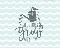 Love SVG All Things Grow With Love SVG. Cricut Explore and more. Rustic Cut or Printable. Love Grow Quote Watering Can Hoe Gardening SVG