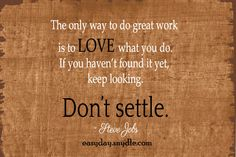 The only way to do great work is to love what you do. If you haven't found it yet, keep looking. Don't settle. ~ Steve Jobs