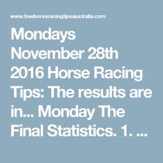 Mondays November 28th 2016 Horse Racing Tips:  The results are in...  Monday The Final Statistics.  1. Top Selection strike rate at 32% out of 22 races.  2. Top 2 Selections strike rate at 45% out of 22 races.  3. Exacta strike rate at 45% out of 22 races.  + Best Top Selection win dividend: $5.90  + Best tipped Exacta dividend: $68.80  + Best straight Trifecta dividend: $219.60  + Best straight First 4 dividend: n/a  + Best Quadrella dividend: $293.20