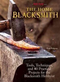 The Home Blacksmith: Tools, Techniques, and 40 Practical Projects for the…