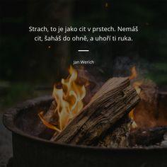 Strach, to je jako cit v prstech. Nemáš cit, šaháš do ohně, a uhoří ti ruka. - Jan Werich #cit #strach