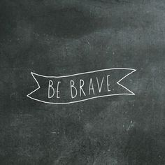 Be Brave. Be Courageous.