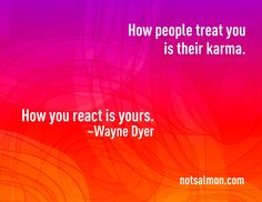 how people treat you is their karma; how you react is yours So true don't let what other people say affect you because they only do it to get a reaction out of you. If you want to get back at them do nothing at all, it will drive them crazy