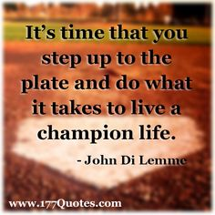 """It's time that you step up to the plate and do what it takes to live a champion life."" - John Di Lemme"