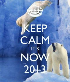 KEEP CALM IT'S NOW 2013