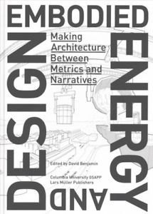 Embodied energy and design : making architecture between metrics and narratives / edited by David Benjamin New York, NY : Columbia University GSAPP, [2017]