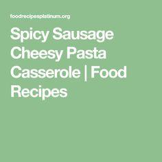 Spicy Sausage Cheesy Pasta Casserole   Food Recipes