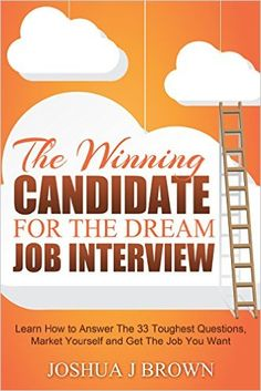 Amazon.com: THE WINNING CANDIDATE For The Dream Job Interview. Learn How To Answer The 33 Toughest Questions, Market Yourself And Get The Job You Want (Book 3) eBook: Joshua J. Brown: Kindle Store.