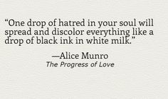 """One drop of hatred in your soul will spread and discolor everything like a drop of black ink in white milk."" -Alice Munro, The Progress of Love  10 perfect Alice Munro sentences 