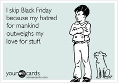 I skip Black Friday because of my hatred for mankind outweighs my love for stuff.