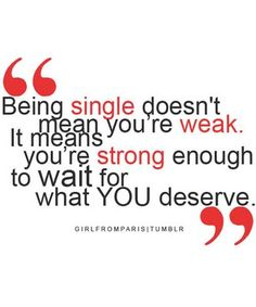 Being single doesn't mean you're weak.  It means you're strong enough to wait for what YOU deserve.