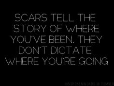 Scars tell the story of where you've been. They don't dictate where you're going.