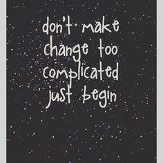 Don't Make Change Too Complicated, Just Begin