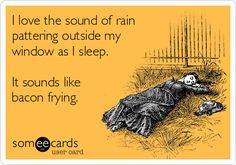 Funny Confession Ecard: I love the sound of rain pattering outside my window as I sleep. It sounds like bacon frying.