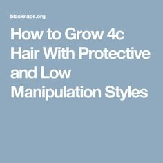 How to Grow 4c Hair With Protective and Low Manipulation Styles