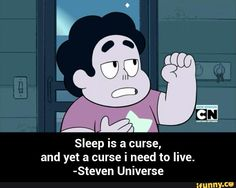 Sleep is a curse,                                                and yet a curse i need to live.                            -Steven Universe