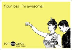 Your loss, I´m awesome!