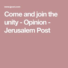 Come and join the unity - Opinion - Jerusalem Post