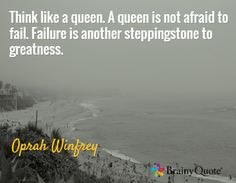 Think like a queen. A queen is not afraid to fail. Failure is another steppingstone to greatness. / Oprah Winfrey