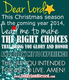 """""""DEAR LORD, LEAD ME TO MAKE THE RIGHT CHOICES THAT BRING YOU GLORY AND HONOR AND ALLOW ME TO EXPERIENCE THE LIFE YOU INTENDED FOR ME TO LIVE. AMEN!"""""""