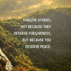 Forgive others, not because they deserve forgiveness. But because you deserve peace.