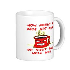 How About A Nice Hot Cup Of Shut The Hell Up Coffee Mugs