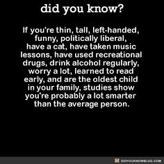 If you're thin, tall, left-handed, funny, politically liberal, have a cat, have taken music lessons, have used recreational drugs, drink alcohol regularly, worry a lot, learned to read early, and are the oldest child in your family, studies show you're probably a lot smarter than the average person.  Source