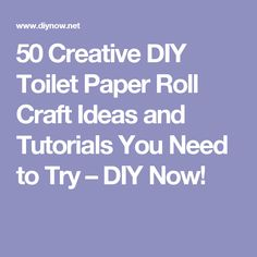 50 Creative DIY Toilet Paper Roll Craft Ideas and Tutorials You Need to Try – DIY Now!