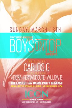 SUNDAY MARCH 13TH!!! The Party Continues at ICON Night Club!!! Tony Ferro's BOYS ON TOP Featuring DJ Producer CARLOS G, ADORA, FERNANDCUTE, WILLOW B, and of course me shooting the best of miami gay night life!!! Doors open at 9pm No Cover before 11pm!!!