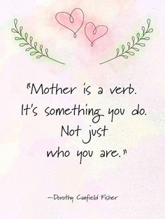 """Mother is a verb. It's something you do. Not just who you are."" —Dorothy Canfield Fisher"