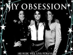 My obsession ~ Michael Jackson. His music will live forever.
