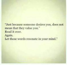 Just because someone desirws you, does not mean they value you. Read it over. Again. Let those words resonate in your mind.